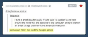 The Hunger Games, Addicted, and Computer: slayingxorangexjuice xlostboysxbabex  128,011  teapayne  I think a great idea for reality tv is to take 15 random teens from  around the world that are addicted to the computer, and put them in  an amish village until they have a mental breakdown  calm down hitler, this isn't the hunger games thats a no for me