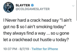 "Crackhead, Head, and Iphone: SLAYTER  @COLDGAMESLAYTER  I Never hard a crack head say ""I ain't  got no $ so l ain't smoking today""  they always find a way ... so u gone  let a crackhead out hustle u today?  10:37 PM 8/7/19 Twitter for iPhone Idk anybody who can keep up with a crackhead"