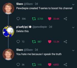 me😳irl by TooMuchUselessForMe MORE MEMES: Slazo @Slazo 2d  Pewdiepie created T-series to boost his channel  306 tl 2725 33.6K  plwcj8pil > @pewdiepie 2d  Delete this  Slazo @Slazo 2d  You hate me because l speak the truth  36 115 4,852 ç me😳irl by TooMuchUselessForMe MORE MEMES