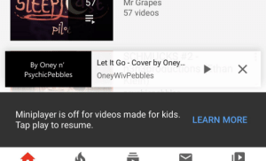 Want to check if a video has been COPPed out? Try to use the mini player!: SLEEF)  57  Mr Grapes  57 videos  piloc  SCHMUCKS H2  Let It Go - Cover by Oney..  By Oney n'  PsychicPebbles  ductions ►than X  OneyWivPebbles  Miniplayer is off for videos made for kids.  Tap play to resume.  LEARN MORE Want to check if a video has been COPPed out? Try to use the mini player!