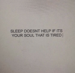your soul: SLEEP DOESNT HELP IF ITS  YOUR SOUL THAT IS TIRED