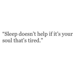 "Help, Sleep, and Soul: ""Sleep doesn't help if it's your  soul that's tired.""  05"
