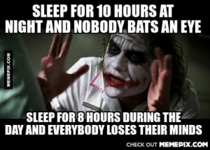 3rd shifters can relateomg-humor.tumblr.com: SLEEP FOR 10 HOURS AT  NIGHT AND NOBODY BATS AN EYE  SLEEP FOR 8 HOURS DURING THE  DAY AND EVERYBODY LOSES THEIR MINDS  CHECK OUT MEMEPIX.COM  MEMEPIX.COM 3rd shifters can relateomg-humor.tumblr.com