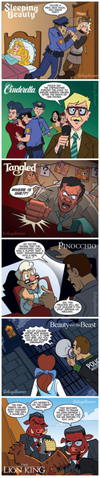 "<p>This Is what would happen If Disney movies had cops. / <a href=""http://9gag.com/gag/ao9RK52"">via</a></p>: Sleepin  Beaut  YOURE A  REAL SICK FUCK  YOU KNOW  THAT?  Collegehumon  andetella羲  POUCE SAY  THE STEPMOTHER  PTT  FORCED THE CHILD TO  ENDURE HORRIFIC ABUSES  AFTER THE DEATH OF  HER FATHER.  Tangled  WHERE IS  SHE!?!  SO YOURE  SAYING THAT THE  UNIDENTIFIED CHILD  PINOCCHIO  WAS A  THAT A  FAIRY TRANSFORMED  INTO A REAL  BOY...P  SIR THIS  PROCESS WILL GO  A LOT GQUICKER IF YOU  STOP JERKİNG US  Beautyand the Beast  NO  GIVE YOU A 17 YEAR  OLD GIRL  HAVE A  Collegelhumon  unoや  MY MONEY'S  ON THE CREEPY  BROTHER  THE PAW  PRINTS ON HIS  BODY SUGGEST  THAT THIS WAS  THAT BASTARD  TRIED TO FRAME  HIS OWN NEPHEW.I  JUST HOPE WE FIND  THE KID BEFORE IT'S  TOO LATE.  THE  LION KING <p>This Is what would happen If Disney movies had cops. / <a href=""http://9gag.com/gag/ao9RK52"">via</a></p>"