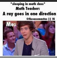 Memes, One Direction, and Teacher: *  *  sleeping in math clas:s  Math Teacher:  A ray goes in one direction  @thesassmastas IG  Me: OR IN PHYSICS