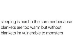 Summer, Sleeping, and Monsters: sleeping is hard in the summer because  blankets are too warm but without  blankets im vulnerable to monsters