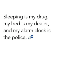 drugged: Sleeping is my drug  my bed is my dealer,  and my alarm clock is  the police, zzz