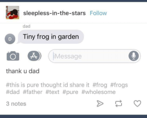 Wholesome: sleepless-in-the-stars Follow  dad  D  Tiny frog in garden  Message  thank u dad  #this is pure thought id share it #frog #frogs  #dad #father #text #pure #wholesome  3 notes Wholesome
