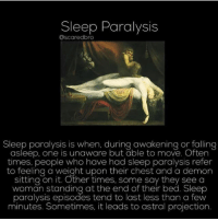 Should I post more scary videos on this page? Follow me @creepy.fact for more!!!: Sleepo PardlySIS  Oscaredbro  Sleep paralysis is when, during awakening or falling  asleep, one is unaware but able to move. Often  times, people who have had sleep paralysis refer  to feeling a weight upon their chest and a demon  sitting on it. Other times, some say they see a  woman standing at the end of their bed. Sleep  paralysis episodes tend to last less than a few  minutes. Sometimes, it leads to astral projection. Should I post more scary videos on this page? Follow me @creepy.fact for more!!!