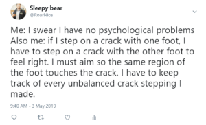 Me irl: Sleepy bear  @RoarNice  Me: I swear I have no psychological problems  Also me: if I step on a crack with one foot, l  have to step on a crack with the other foot to  feel right. I must aim so the same region of  the foot touches the crack. I have to keep  track of every unbalanced crack stepping I  made.  9:40 AM-3 May 2019 Me irl