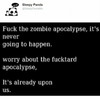 sleepys: Sleepy Panda  @Sleepy PandaMe  Fuck the zombie apocalypse, it's  never  going to happen.  worry about the fucktard  apocalypse,  It's already upon  us.