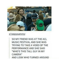 "Memes, Music, and Camera: Sleepy Sammy:  SO MY FRIEND WAS AT THE ACL  MUSIC FESTIVAL AND SHE WAS  TRYING TO TAKE A VIDEO OF THE  PERFORMANCE AND SHE SAID  ""WHO'S THIS TALL GUY IN MY  CAMERA""  AND LOOK WHO TURNED AROUND Luck"
