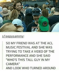 "Memes, 🤖, and Acl: Sleepy Sammy  SO MY FRIEND WAS AT THE ACL  MUSIC FESTIVAL AND SHE WAS  TRYING TO TAKE A VIDEO OF THE  PERFORMANCE AND SHE SAID  ""WHO'S THIS TALL GUY IN MY  CAMERA""  AND LOOK WHO TURNED AROUND Haha -munia"