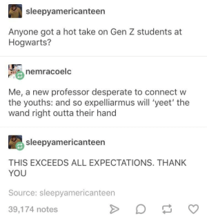 Gen Z Hogwarts students: sleepyamericanteen  Anyone got a hot take on Gen Z students at  Hogwarts?  nemracoelc  Me, a new professor desperate to connect w  the youths: and so expelliarmus will 'yeet' the  wand right outta their hand  sleepyamericanteen  THIS EXCEEDS ALL EXPECTATIONS. THANK  YOU  Source: sleepyamericanteen  39,174 notes Gen Z Hogwarts students