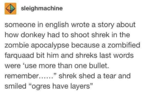 "Donkey, Shrek, and Zombie: sleighmachine  someone in english wrote a story about  how donkey had to shoot shrek in the  zombie apocalypse because a zombified  farquaad bit him and shreks last words  were 'use more than one bullet.  remember....."" shrek shed a tear and  smiled ""ogres have layers"" 😂"