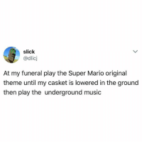 Funny, Music, and Slick: slick  @dlicj  IC  At my funeral play the Super Mario original  theme until my casket is lowered in the ground  then play the underground music Oldie but still makes me laugh (@dlicj)