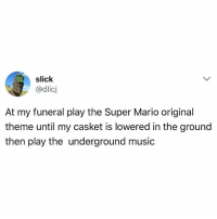 Memes, Music, and Slick: slick  @dlicj  IC  At my funeral play the Super Mario original  theme until my casket is lowered in the ground  then play the underground music Yes!!!
