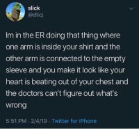 Iphone, Slick, and Twitter: slick  @dlicj  Im in the ER doing that thing where  one arm is inside your shirt and the  other arm is connected to the empty  sleeve and you make it look like your  heart is beating out of your chest and  the doctors can't figure out what's  wrong  5:51 PM . 2/4/19 Twitter for iPhone me_irl