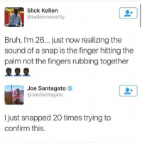 I never thought about this shit lol @no_chillbruh: Slick Kellen  @kellenmesoftly  Bruh, I'm 26... just now realizing the  sound of a snap is the finger hitting the  palm not the fingers rubbing together  皇皇皇  Joe Santagato e》  @JoeSantagato  I just snapped 20 times trying to  confirm this. I never thought about this shit lol @no_chillbruh