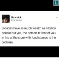 America, Food, and Memes: Slick Nick  @FurlinNick  8 dudes have as much wealth as 4 billion  people but yes, the person in front of you  in line at the store with food stamps is the  problem. Brilliant! bornliberal liberal equality america peace