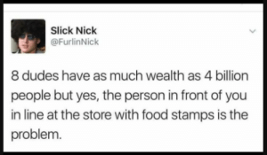 Food, Slick, and youtube.com: Slick Niclk  @FurlinNick  8 dudes have as much wealth as 4 billion  people but yes, the person in front of you  in line at the store with food stamps is thee  problem Read the bread book