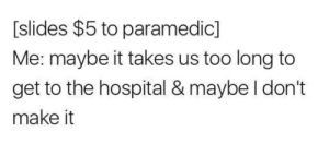 Dank, Memes, and Target: [slides $5 to paramedic]  Me: maybe it takes us too long to  get to the hospital & maybe I don't  make it meirl by despisesunrise MORE MEMES