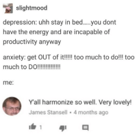 incapable: slightmood  have the energy and are incapable of  productivity anyway  anxiety: get OUT of it!! too much to do!!! too  much to DO!  me:  Y'all harmonize so well. Very lovely!  James Stansell 4 months ago