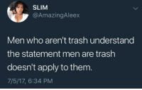 "Dumb, Trash, and Tumblr: SLIM  @AmazingAleex  Men who aren't trash understand  the statement men are trash  doesn't apply to thenm  7/5/17, 6:34 PM <p><a href=""https://thatsyouthatshowdumbyousound.tumblr.com/post/176264938643/blacks-who-arent-criminals-understand-the"" class=""tumblr_blog"">thatsyouthatshowdumbyousound</a>:</p>  <blockquote><p>'Blacks who aren't criminals understand the statement blacks are criminals doesn't apply to them.'</p><p>That's you! That's how dumb you sound!</p></blockquote>"