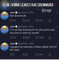 Memes, Rae Sremmurd, and Rap: SLIM JXMMI LEAVES RAE SREMMURD!  @rap  Jxm @Jxmmi 51m  Not SremmLife  934 t0236 402  Jxm @Jxmmi 51m  I'm not Rae Sremmurd I'm slim jxmmi and  ima sink or swim by myself.  Jxm @Jxmmi 52m  I bought my mamma a million dollar crib off  MY work  7  ロ81 Looks like SlimJxmmi leaves Rae Sremmurd and his brother swaelee ‼️ Is he just a bit frustrated or is the mississippi duo done-done⁉️ comment ⬇️⬇️⬇️