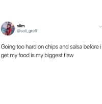 Too real: slim  @soli_grof  Going too hard on chips and salsa before i  get my food is my biggest flaw Too real