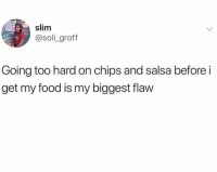 soli: slim  @soli groff  Going too hard on chips and salsa before i  get my food is my biggest flaw