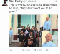 """Stay away from they 😂😂: Slim Zaddy  DJ Khaled talks about when  @TheDakari  This is who 5d  he says, """"They don't want you to be  great  t 6,989 4,823  M Stay away from they 😂😂"""