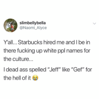 "Jephph: slimbellybella  @Naomi_Alyce  Y'all... Starbucks hired me and I be in  there fucking up white ppl names for  the culture.  I dead ass spelled ""Jeff"" like ""Gef"" for  the hell of it Jephph"
