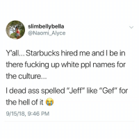 "Ass, Fucking, and Memes: slimbellybella  @Naomi_Alyce  Y'all... Starbucks hired me and I be in  there fucking up white ppl names for  the culture.  I dead ass spelled ""Jeff"" like ""Gef"" for  the hell of it Go  9/15/18, 9:46 PM Post 1218: I haaaate it when they spell my name Cael"