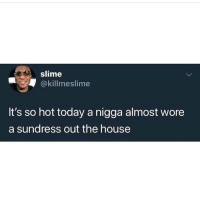 Funny, House, and Today: slime  @killmeslime  It's so hot today a nigga almost wore  a sundress out the house Niggas wearing sundresses now?