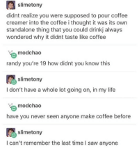 Is this the same Randy from RANDY YOUR STICKS? marvel fandom textpost funnypost tumblr clean doctorwho hungergames mockingjay text jeremyrenner hawkeye avengers tumblrpost meme tumblr bandom patd panicatthedisco brendonurie clean funny funnypost music bands falloutboy clique top twentyonepilots memes joshdun tylerjoseph: slime tony  didnt realize you were supposed to pour coffee  creamer into the coffee i thought it was its own  standalone thing that you could drinkj always  wondered why it didnt taste like coffee  mood chao  randy you're 19 how didnt you know this  slime tony  I don't have a whole lot going on, in my life  mod chao  have you never seen anyone make coffee before  slimetony  I can't remember the last time I saw anyone Is this the same Randy from RANDY YOUR STICKS? marvel fandom textpost funnypost tumblr clean doctorwho hungergames mockingjay text jeremyrenner hawkeye avengers tumblrpost meme tumblr bandom patd panicatthedisco brendonurie clean funny funnypost music bands falloutboy clique top twentyonepilots memes joshdun tylerjoseph