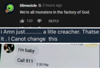 God, Tumblr, and Blog: Slimecicle 2 hours ago  We're all monsters in the factory of God.  133 REPLY   It. I Canot change this   I'm baby  Call 911  3:30 PM cybercrimer:moodboard