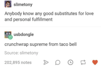 Love, Supreme, and Taco Bell: slimetony  Anybody know any good substitutes for love  and personal fulfillment  usbdongle  crunchwrap supreme from taco bell  Source: slimetony  202,895 notes