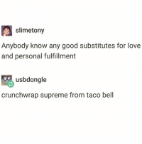 Funny, Love, and Supreme: slimetony  Anybody know any good substitutes for love  and personal fulfillment  usbdongle  crunchwrap supreme from taco bell @insta.single is the reason I wake up everyday ready to carpe diem🙌🏻😂