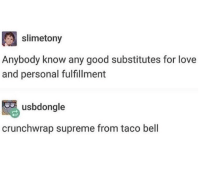Love, Memes, and Supreme: slimetony  Anybody know any good substitutes for love  and personal fulfillment  usbdongle  crunchwrap supreme from taco bell