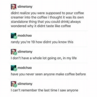 I'm 15 bs I knew this since I was like 8 -🎨 • • • • • • lol clean funny memes haha cleanmemes hilarious this cleanhaha cleanmeme textposts whatisthis relatable laughs joke jokes hahaha ha meme: slimetony  didnt realize you were supposed to pour coffee  creamer into the coffee i thought it was its own  standalone thing that you could drinkj always  wondered why it didnt taste like coffee  mood chao  randy you're 19 how didnt you know this  slimetony  I don't have a whole lot going on, in my life  mod chao  have you never seen anyone make coffee before  slimetony  I can't remember the last time l saw anyone I'm 15 bs I knew this since I was like 8 -🎨 • • • • • • lol clean funny memes haha cleanmemes hilarious this cleanhaha cleanmeme textposts whatisthis relatable laughs joke jokes hahaha ha meme