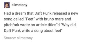 "Feet (feat. Bruno Mars): slimetony  Had a dream that Daft Punk released a new  song called Feet with bruno mars and  pitchfork wrote an article titles""d ""Why did  Daft Punk write a song about feet""  Source: slimetony  0D Feet (feat. Bruno Mars)"