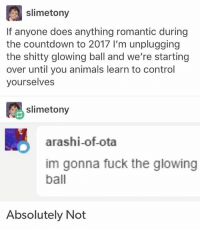 Countdown, Memes, and Lion: slimetony  If anyone does anything romantic during  the countdown to 2017 l'm unplugging  the shitty glowing ball and we're starting  over until you animals learn to control  yourselves  slimetony  arashi of ota  im gonna fuck the glowing  ball  Absolutely Not i want to go to the store but my mom says before i can go to the store i want to i have to go with my brother to food lion and?? i really don't want to do that. like honestly i just really don't and hhhh if i go with him to there i won't want to go to my store anymore and i just