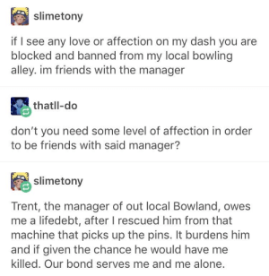 : slimetony  if I see any love or affection on my dash you are  blocked and banned from my local bowling  alley. im friends with the manager  thatll-do  don't you need some level of affection in order  to be friends with said manager?  slimetony  Trent, the manager of out local Bowland, owes  me a lifedebt, after I rescued him from that  machine that picks up the pins. It burdens him  and if given the chance he would have me  killed. Our bond serves me and me alone.