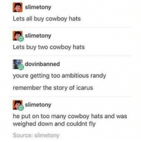 Is this 'don't forget your sticks' Randy? -F: slimetony  Lets all buy cowboy hats  slimetony  Lets buy two cowboy hats  dovinbanned  youre getting too ambitious randy  remember the story of icarus  slimetony  he put on too many cowboy hats and was  weighed down and couldnt fly  Source: slimetony Is this 'don't forget your sticks' Randy? -F