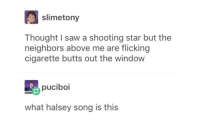 Shooting stars: slimetony  Thought I saw a shooting star but the  neighbors above me are flicking  cigarette butts out the window  puciboi  what halsey song is this Shooting stars