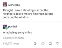 Butt, Saw, and Neighbors: slimetony  Thought I saw a shooting star but the  neighbors above me are flicking cigarette  butts out the window  puciboi  what halsey song is this  Source: slimetony  136,670 notes Make a wish upon a butt.