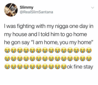 "Memes, My House, and My Nigga: Slimmy  @RealSlimSantana  I was fighting with my nigga one dav in  my house and l told him to go home  he gon say ""I am home, you my home"" Dm to your best bro 💯"