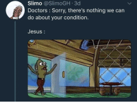 Blackpeopletwitter, Funny, and Jesus: Slimo @SlimoGH 3d  Doctors: Sorry, there's nothing we can  WA  do about your condition.  Jesus:  CD