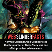 Memes, 🤖, and Xmen: SLINGER  FACTS  Norman Osborn (Green Goblin) stated  that his murder of Gwen Stacy was one  of his proudest achievements. ▲▲ - Damn... - My other IG accounts @factsofflash @yourpoketrivia @facts_of_heroes ⠀⠀⠀⠀⠀⠀⠀⠀⠀⠀⠀⠀⠀⠀⠀⠀⠀⠀⠀⠀⠀⠀⠀⠀⠀⠀⠀⠀⠀⠀⠀⠀⠀⠀⠀⠀ ⠀⠀----------------------- spiderman peterparker tomholland marvelfacts spidermanfacts webslingerfacts venom carnage avengers xmen justiceleague marvel homecoming tobeymaguire andrewgarfield ironman spiderman2099 civilwar auntmay like gwenstacy maryjane deadpool miguelohara hobgoblin milesmorales like4like